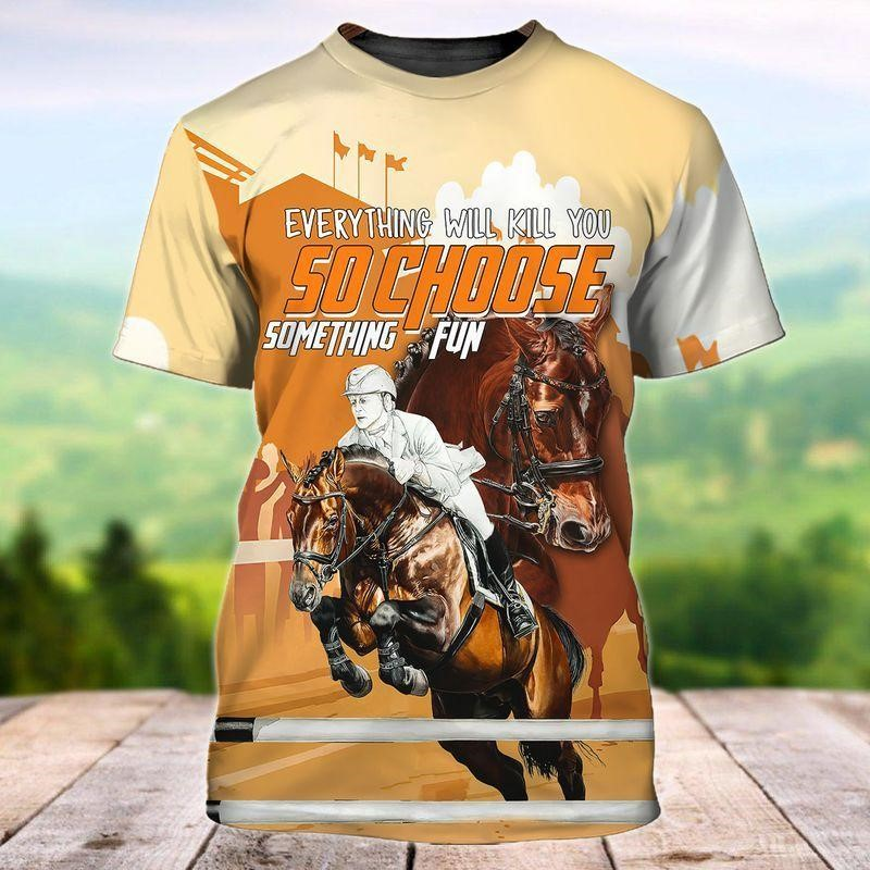 Everything will kil you so choose something fun tee for horse maniacs