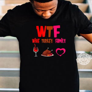 WINE TURKEY FAMILY WTF FUNNY THANKSGIVING TEE funny creative quotes