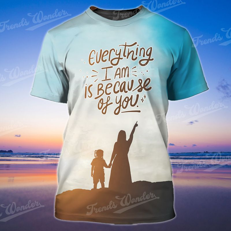 Everything I am is because of you Trends store 3D Parents Day T-shirt