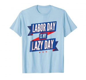Labor Day is my lazy day blue T-shirts