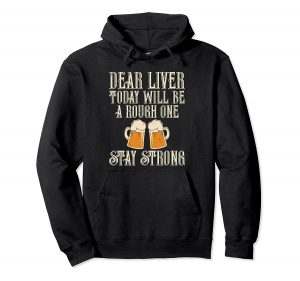 Dear Liver Today Will be a rough one stay strong beer Labor day hoodies black