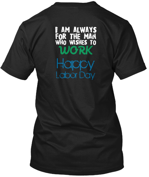 Black I am always for the man who wishes to work, happy labor day shirts